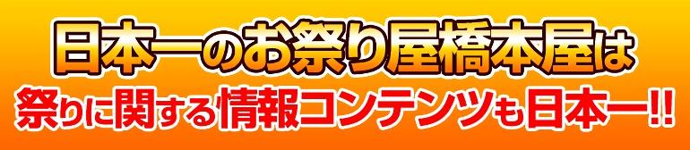 日本一のお祭り屋橋本屋は祭りに関する情報コンテンツも日本一!!