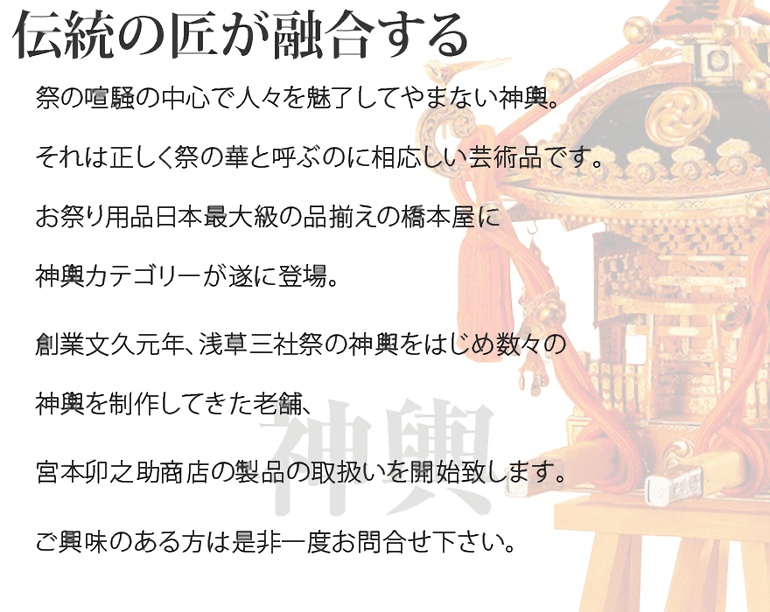 祭の喧騒の中心で人々を魅了してやまない神輿。それは正しく祭の華と呼ぶのに相応しい芸術品です。お祭り用品日本最大級の品揃えの橋本屋に神輿カテゴリーが遂に登場。創業文久元年、浅草三社祭の神輿をはじめ数々の神輿を制作してきた老舗、宮本卯之助商店の製品の取扱いを開始致します。ご興味のある方は是非一度お問合せ下さい。